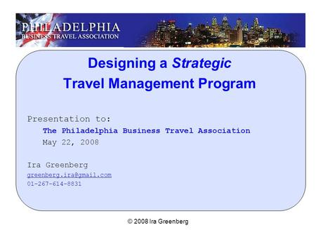 © 2008 Ira Greenberg Designing a Strategic Travel Management Program Presentation to: The Philadelphia Business Travel Association May 22, 2008 Ira Greenberg.