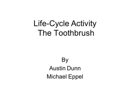Life-Cycle Activity The Toothbrush By Austin Dunn Michael Eppel.