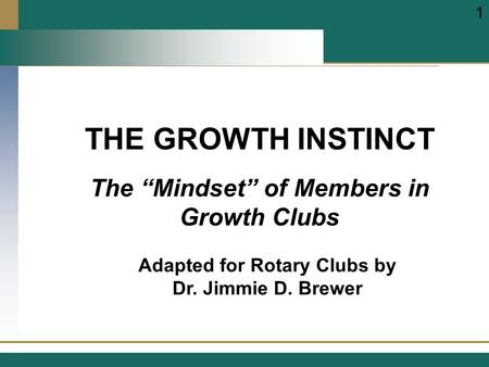 "THE GROWTH INSTINCT Adapted for Rotary Clubs by Dr. Jimmie D. Brewer 1 The ""Mindset"" of Members in Growth Clubs."
