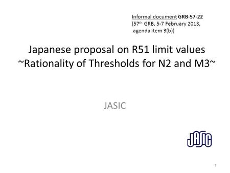 Japanese proposal on R51 limit values ~Rationality of Thresholds for N2 and M3~ JASIC 1 Informal document GRB-57-22 (57 th GRB, 5-7 February 2013, agenda.