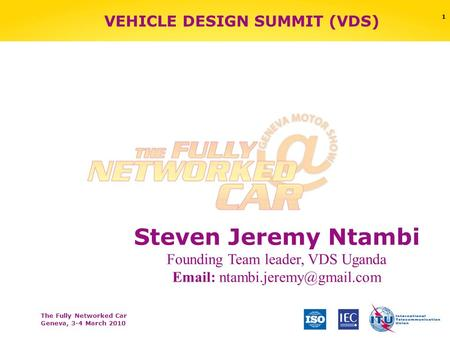 The Fully Networked Car Geneva, 3-4 March 2010 1 VEHICLE DESIGN SUMMIT (VDS) Steven Jeremy Ntambi Founding Team leader, VDS Uganda