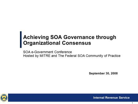 1 Internal Revenue Service Achieving SOA Governance through Organizational Consensus SOA e-Government Conference Hosted by MITRE and The Federal SOA Community.