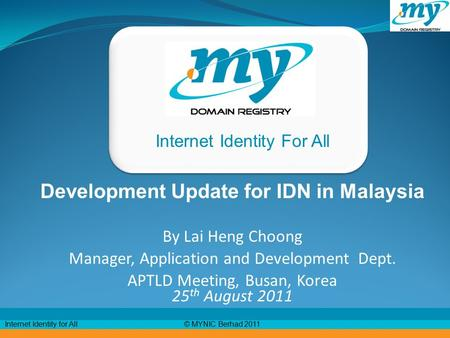 © MYNIC Berhad 2011Internet Identity for All Internet Identity For All Development Update for IDN in Malaysia By Lai Heng Choong Manager, Application and.