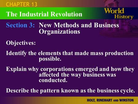 CHAPTER 13 Section 3:New Methods and Business Organizations Objectives: Identify the elements that made mass production possible. Explain why corporations.