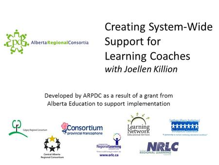 Creating System-Wide Support for Learning Coaches with Joellen Killion Developed by ARPDC as a result of a grant from Alberta Education to support implementation.