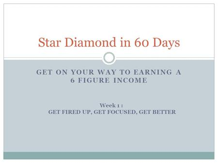 GET ON YOUR WAY TO EARNING A 6 FIGURE INCOME Star Diamond in 60 Days Week 1 : GET FIRED UP, GET FOCUSED, GET BETTER.