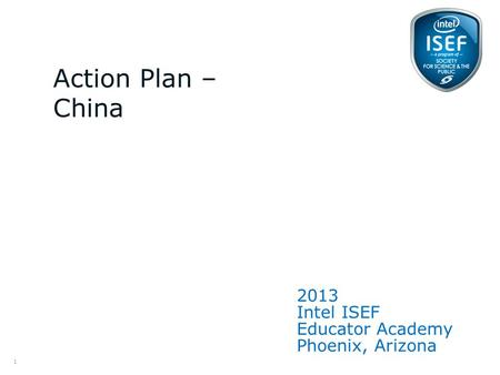 Intel ISEF Educator Academy Intel ® Education Programs 2013 Intel ISEF Educator Academy Phoenix, Arizona Action Plan – China 1.