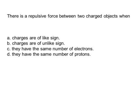 There is a repulsive force between two charged objects when
