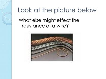 Look at the picture below What else might effect the resistance of a wire?