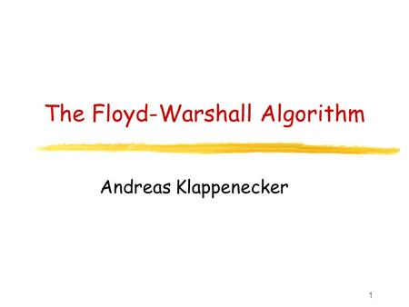1 The Floyd-Warshall Algorithm Andreas Klappenecker.