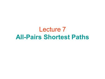 Lecture 7 All-Pairs Shortest Paths. All-Pairs Shortest Paths.
