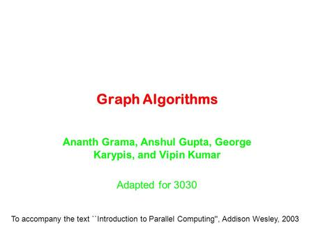 Graph Algorithms Ananth Grama, Anshul Gupta, George Karypis, and Vipin Kumar Adapted for 3030 To accompany the text ``Introduction to Parallel Computing'',
