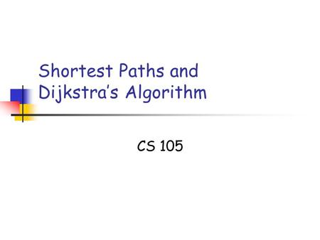 Shortest Paths and Dijkstra's Algorithm CS 105. SSSP Slide 2 Single-source shortest paths Given a weighted graph G and a source vertex v in G, determine.