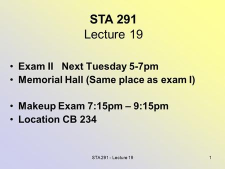 STA 291 - Lecture 191 STA 291 Lecture 19 Exam II Next Tuesday 5-7pm Memorial Hall (Same place as exam I) Makeup Exam 7:15pm – 9:15pm Location CB 234.