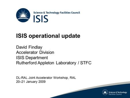 ISIS operational update David Findlay Accelerator Division ISIS Department Rutherford Appleton Laboratory / STFC DL-RAL Joint Accelerator Workshop, RAL.