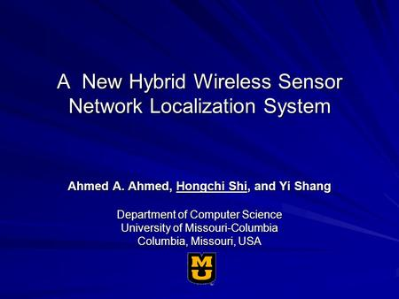 A New Hybrid Wireless Sensor Network Localization System Ahmed A. Ahmed, Hongchi Shi, and Yi Shang Department of Computer Science University of Missouri-Columbia.