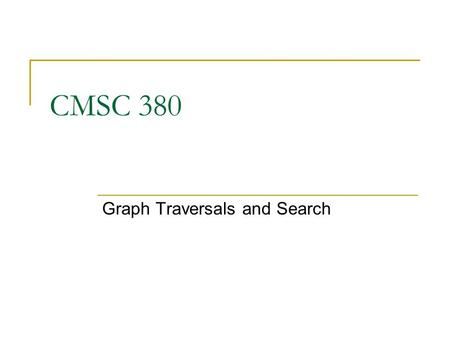 CMSC 380 Graph Traversals and Search. 2 Graph Traversals Graphs can be traversed breadth-first, depth- first, or by path length We need to specifically.