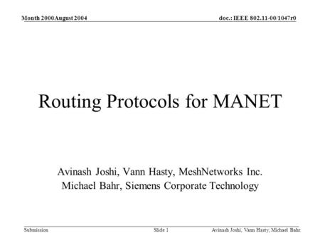 Doc.: IEEE 802.11-00/1047r0 Submission Month 2000August 2004 Avinash Joshi, Vann Hasty, Michael Bahr.Slide 1 Routing Protocols for MANET Avinash Joshi,