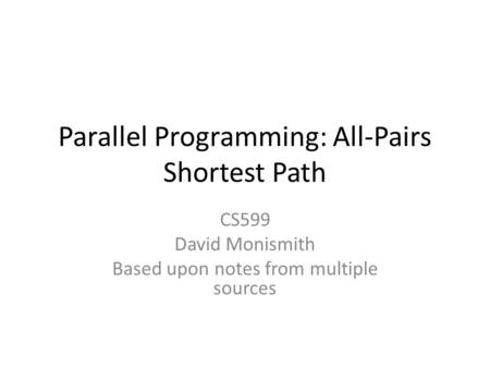 Parallel Programming: All-Pairs Shortest Path CS599 David Monismith Based upon notes from multiple sources.
