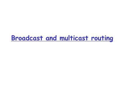Broadcast and multicast routing. R1 R2 R3R4 source duplication R1 R2 R3R4 in-network duplication duplicate creation/transmission duplicate Broadcast Routing.