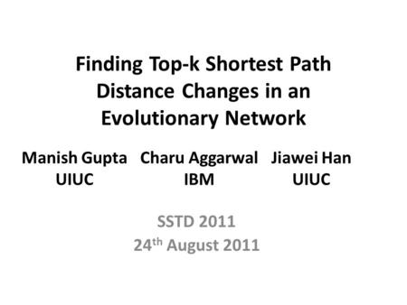 Finding Top-k Shortest Path Distance Changes in an Evolutionary Network SSTD 2011 24 th August 2011 Manish Gupta UIUC Charu Aggarwal IBM Jiawei Han UIUC.
