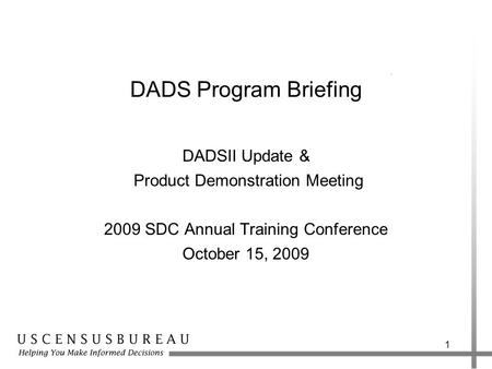 1 DADS Program Briefing DADSII Update & Product Demonstration Meeting 2009 SDC Annual Training Conference October 15, 2009.