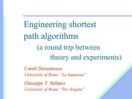 "Engineering shortest path algorithms (a round trip between theory and experiments) Camil Demetrescu University of Rome ""La Sapienza"" Giuseppe F. Italiano."