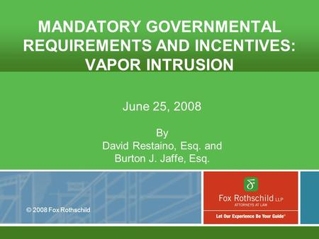 © 2008 Fox Rothschild MANDATORY GOVERNMENTAL REQUIREMENTS AND INCENTIVES: VAPOR INTRUSION June 25, 2008 By David Restaino, Esq. and Burton J. Jaffe, Esq.