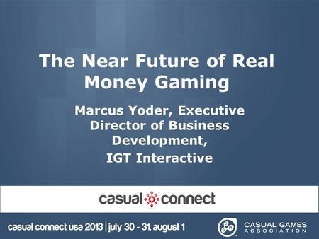 The Near Future of Real Money Gaming Marcus Yoder, Executive Director of Business Development, IGT Interactive.
