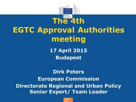 Regional Policy The 4th EGTC Approval Authorities meeting 17 April 2015 Budapest Dirk Peters European Commission Directorate Regional and Urban Policy.