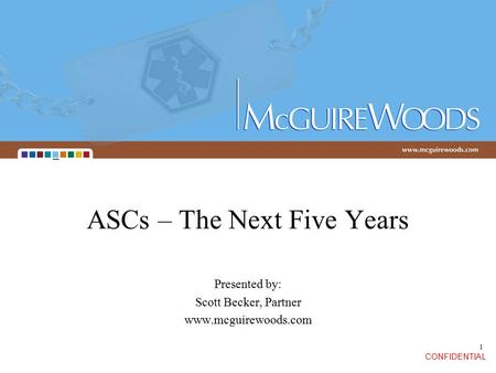 CONFIDENTIAL 1 ASCs – The Next Five Years Presented by: Scott Becker, Partner www.mcguirewoods.com.