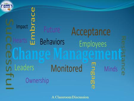 A Classroom Discussion. Session Coverage Change: An inevitable phenomenon of life Change in organizational context Managing change: What Why, and How?