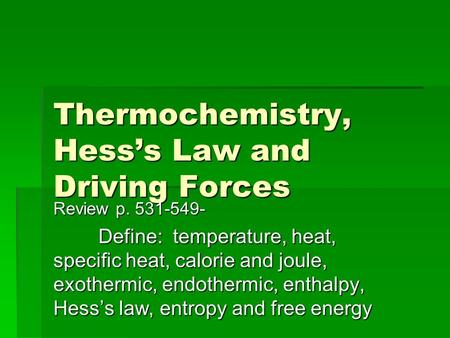 Thermochemistry, Hess's Law and Driving Forces Review p. 531-549- Define: temperature, heat, specific heat, calorie and joule, exothermic, endothermic,