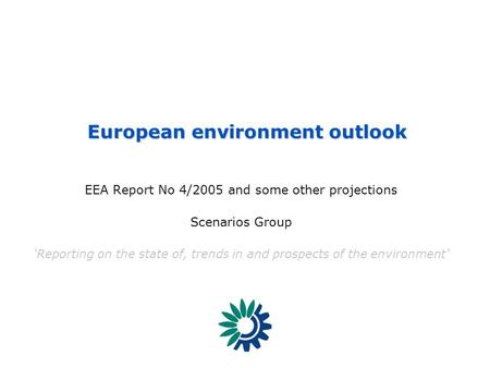 European Environment Agency EEA Report No 4/2005 and some other projections Scenarios Group 'Reporting on the state of, trends in and prospects of the.