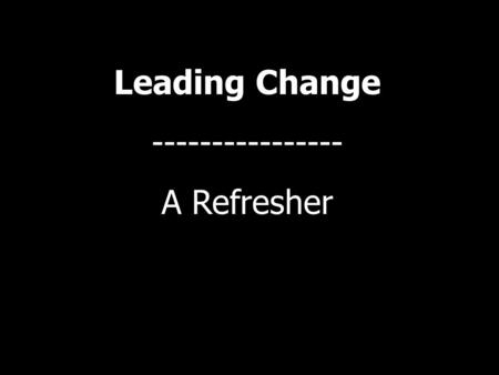 "Leading Change ---------------- A Refresher. "" Leadership is an influence relationship among leaders and followers who intend real changes that reflect."