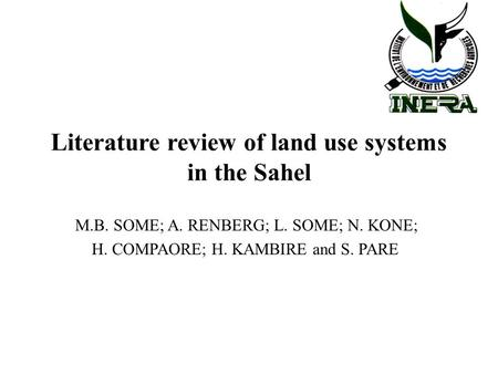 Literature review of land use systems in the Sahel M.B. SOME; A. RENBERG; L. SOME; N. KONE; H. COMPAORE; H. KAMBIRE and S. PARE.