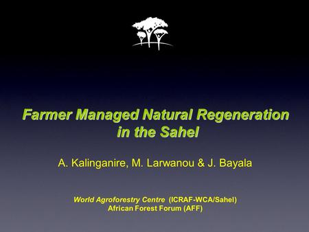 Farmer Managed Natural Regeneration in the Sahel Farmer Managed Natural Regeneration in the Sahel A. Kalinganire, M. Larwanou & J. Bayala World Agroforestry.