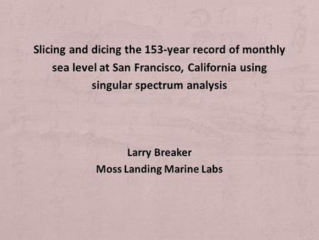Slicing and dicing the 153-year record of monthly sea level at San Francisco, California using singular spectrum analysis Larry Breaker Moss Landing Marine.