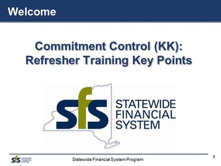 Statewide Financial System Program 1 Commitment Control (KK): Refresher Training Key Points Commitment Control (KK): Refresher Training Key Points Welcome.