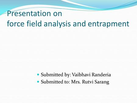Presentation on force field analysis and entrapment Submitted by: Vaibhavi Randeria Submitted to: Mrs. Rutvi Sarang.