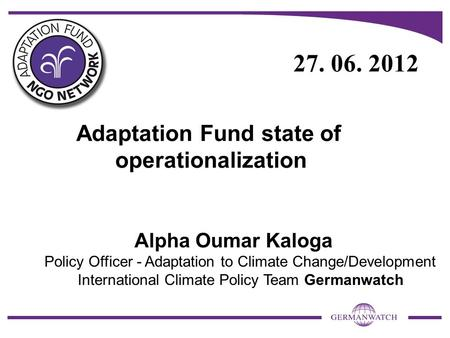 Adaptation Fund state of operationalization Alpha Oumar Kaloga Policy Officer - Adaptation to Climate Change/Development International Climate Policy Team.