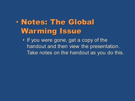 Notes: The Global Warming Issue Notes: The Global Warming Issue If you were gone, get a copy of the handout and then view the presentation. Take notes.