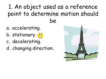 1. An object used as a reference point to determine motion should be a.accelerating. b.stationary. c.decelerating. d.changing direction.