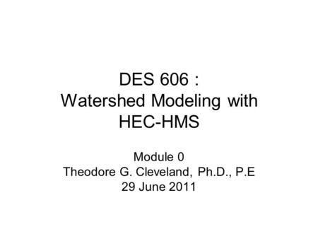 DES 606 : Watershed Modeling with HEC-HMS Module 0 Theodore G. Cleveland, Ph.D., P.E 29 June 2011.