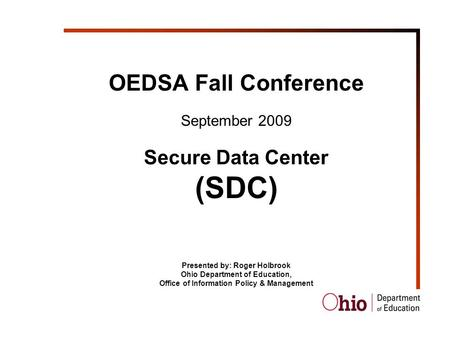 OEDSA Fall Conference September 2009 Secure Data Center (SDC) Presented by: Roger Holbrook Ohio Department of Education, Office of Information Policy &