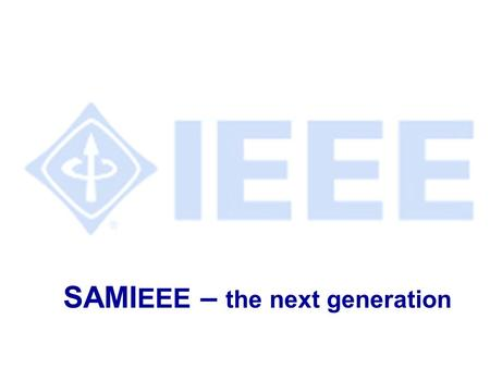 SAMI EEE – the next generation. IEEE SAMIEEE Training AGENDA l Slide presentation l Overview of new system l Hands-on training l Ask questions as we go.