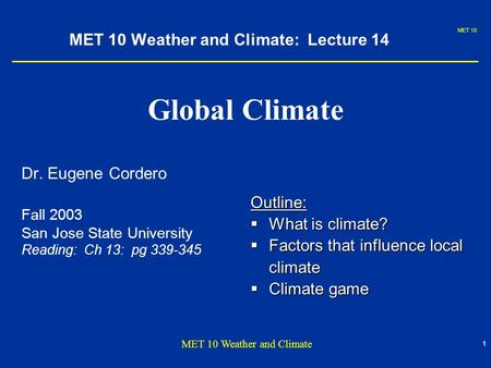 MET 10 1 MET 10 Weather and Climate MET 10 Weather and Climate: Lecture 14 Global Climate Dr. Eugene Cordero Fall 2003 San Jose State University Reading: