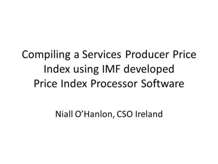 Compiling a Services Producer Price Index using IMF developed Price Index Processor Software Niall O'Hanlon, CSO Ireland.
