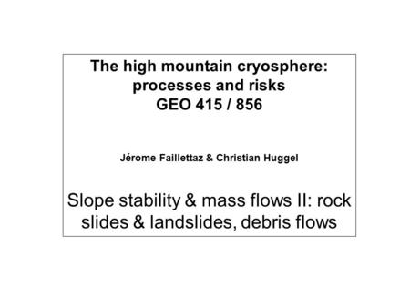 The high mountain cryosphere: processes and risks GEO 415 / 856 Jérome Faillettaz & Christian Huggel Slope stability & mass flows II: rock slides & landslides,