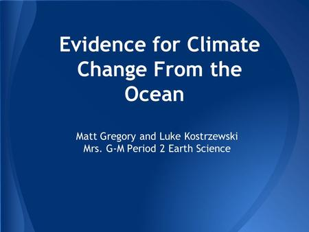 Evidence for Climate Change From the Ocean Matt Gregory and Luke Kostrzewski Mrs. G-M Period 2 Earth Science.